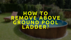 How To Remove Above Ground Pool Ladder