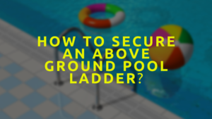 How To Secure An Above Ground Pool Ladder